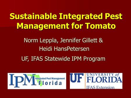 Sustainable Integrated Pest Management for Tomato Norm Leppla, Jennifer Gillett & Heidi HansPetersen Heidi HansPetersen UF, IFAS Statewide IPM Program.