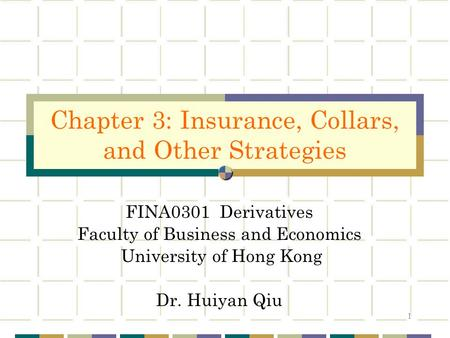 1 FINA0301 Derivatives Faculty of Business and Economics University of Hong Kong Dr. Huiyan Qiu Chapter 3: Insurance, Collars, and Other Strategies.
