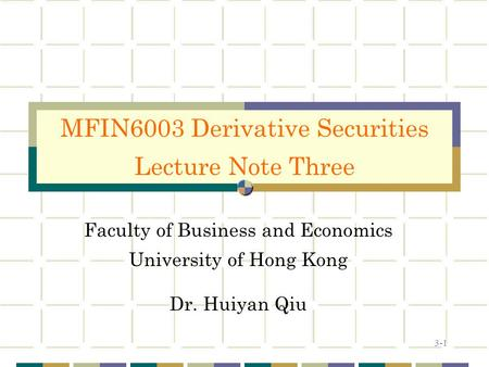 3-1 Faculty of Business and Economics University of Hong Kong Dr. Huiyan Qiu MFIN6003 Derivative Securities Lecture Note Three.