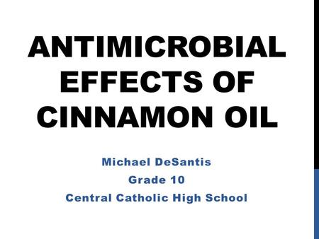 ANTIMICROBIAL EFFECTS OF CINNAMON OIL Michael DeSantis Grade 10 Central Catholic High School.