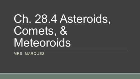 Ch. 28.4 Asteroids, Comets, & Meteoroids MRS. MARQUES.