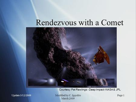 Update 3/12/2009Modified by C. Ippolito March 2009 Rendezvous with a Comet Courtesy: Pat Rawlings - Deep Impact -NASA & JPL Page 1.