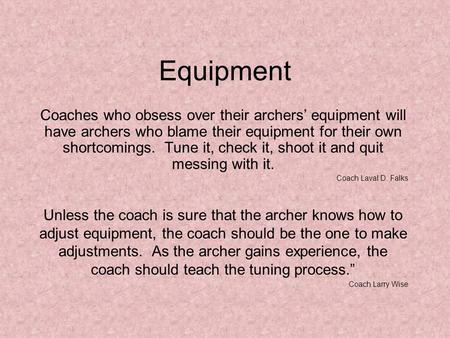 Equipment Coaches who obsess over their archers' equipment will have archers who blame their equipment for their own shortcomings. Tune it, check it, shoot.