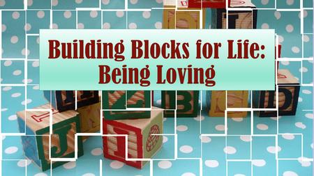 Building Blocks for Life: Being Loving. Defined A loving person is someone who seeks the highest good of another.
