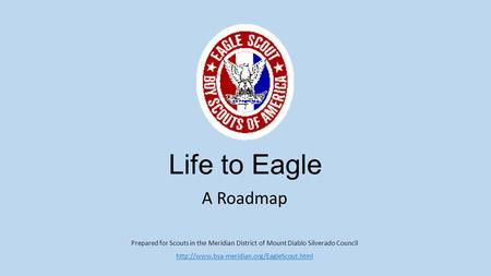 Life to Eagle A Roadmap Prepared for Scouts in the Meridian District of Mount Diablo Silverado Council