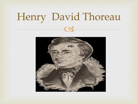  Henry David Thoreau.  Basic info  July/12/1817 to may/6/1862.  From concord Massachusetts.  He was a middle class  He went to Harvard.  He wrote.