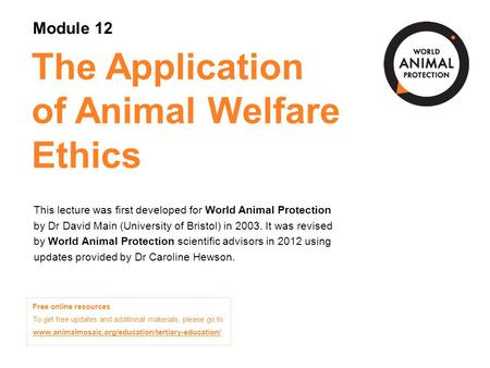 The Application of Animal Welfare Ethics This lecture was first developed for World Animal Protection by Dr David Main (University of Bristol) in 2003.