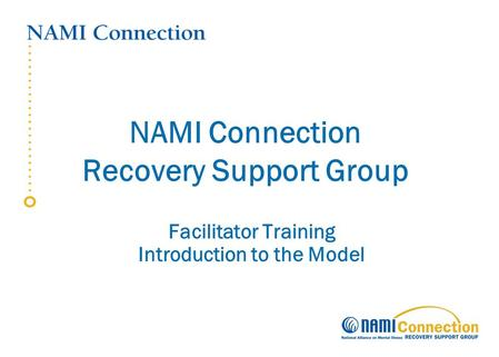 NAMI Connection Recovery Support Group Facilitator Training Introduction to the Model.