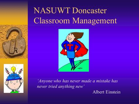 NASUWT Doncaster Classroom Management 'Anyone who has never made a mistake has never tried anything new' Albert Einstein.