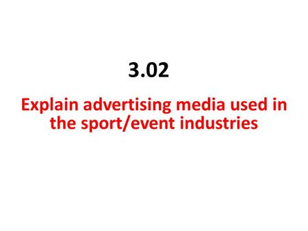 3.02 Explain advertising media used in the sport/event industries.