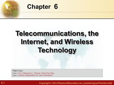 6.1 Copyright © 2013 Pearson Education, Inc. publishing as Prentice Hall 6 Chapter Telecommunications, the Internet, and Wireless Technology Video Cases: