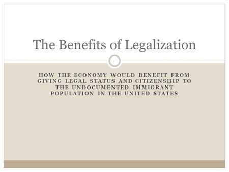 HOW THE ECONOMY WOULD BENEFIT FROM GIVING LEGAL STATUS AND CITIZENSHIP TO THE UNDOCUMENTED IMMIGRANT POPULATION IN THE UNITED STATES The Benefits of Legalization.