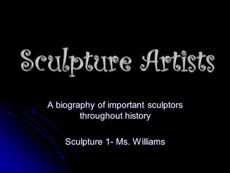 Sculpture Artists A biography of important sculptors throughout history Sculpture 1- Ms. Williams.