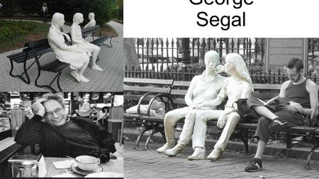 George Segal. Who Is He? Born: November 26, 1942 New York City Died: June 9, 2000 New Brunswick, New Jersey Nationality: American Known for: sculpture,