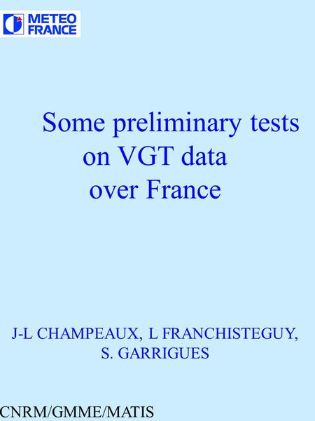 Some preliminary tests on VGT data over France J-L CHAMPEAUX, L FRANCHISTEGUY, S. GARRIGUES CNRM/GMME/MATIS.
