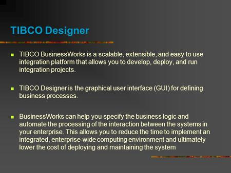 TIBCO Designer TIBCO BusinessWorks is a scalable, extensible, and easy to use integration platform that allows you to develop, deploy, and run integration.