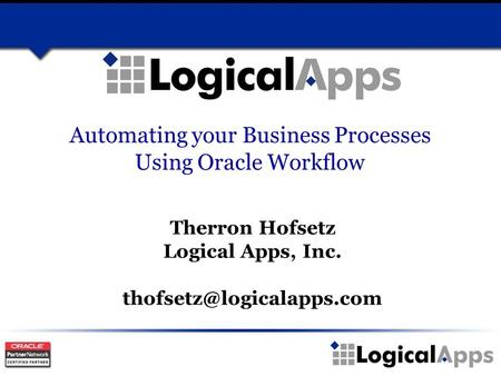 Automating your Business Processes Using Oracle Workflow Therron Hofsetz Logical Apps, Inc.