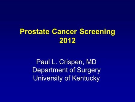Prostate Cancer Screening 2012 Paul L. Crispen, MD Department of Surgery University of Kentucky.