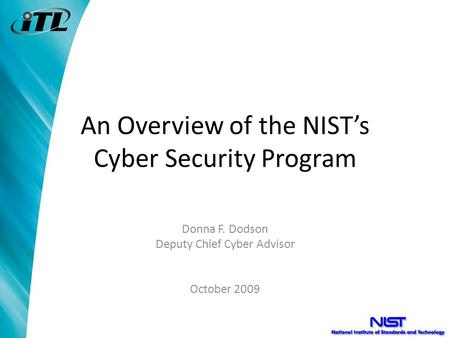 An Overview of the NIST's Cyber Security Program Donna F. Dodson Deputy Chief Cyber Advisor October 2009.