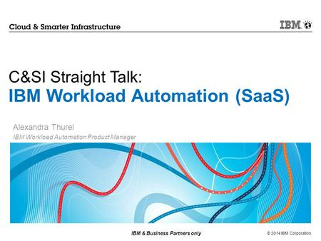 © 2014 IBM Corporation IBM & Business Partners only C&SI Straight Talk: IBM Workload Automation (SaaS) Alexandra Thurel IBM Workload Automation Product.