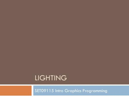 LIGHTING SET09115 Intro Graphics Programming. Breakdown  Working with Colour  Basics of Lighting  Why Lighting?  Ambient Light  Surface Lighting.