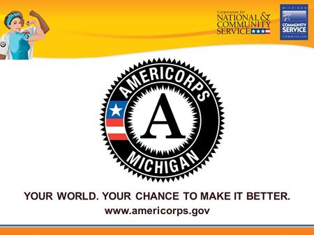 YOUR WORLD. YOUR CHANCE TO MAKE IT BETTER. www.americorps.gov.