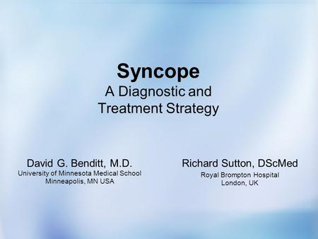 Syncope A Diagnostic and Treatment Strategy David G. Benditt, M.D. University of Minnesota Medical School Minneapolis, MN USA Richard Sutton, DScMed Royal.