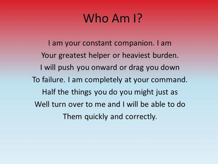 Who Am I? I am your constant companion. I am Your greatest helper or heaviest burden. I will push you onward or drag you down To failure. I am completely.
