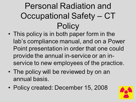 Personal Radiation and Occupational Safety – CT Policy This policy is in both paper form in the lab's compliance manual, and on a Power Point presentation.