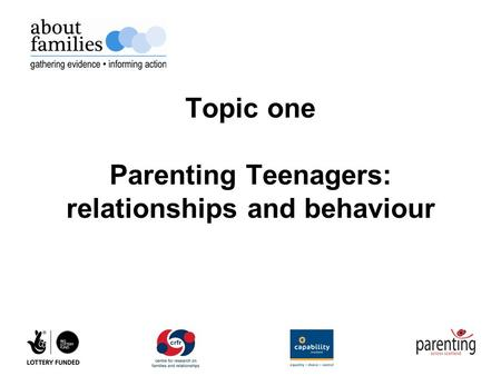 Topic one Parenting Teenagers: relationships and behaviour.