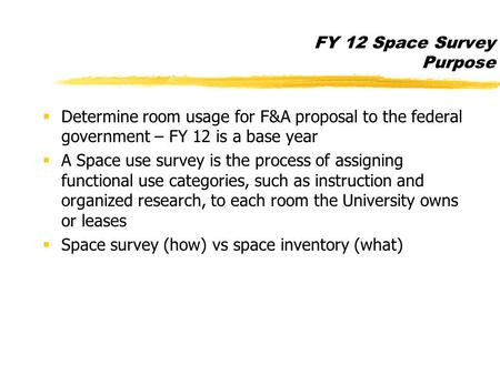 FY 12 Space Survey Purpose  Determine room usage for F&A proposal to the federal government – FY 12 is a base year  A Space use survey is the process.
