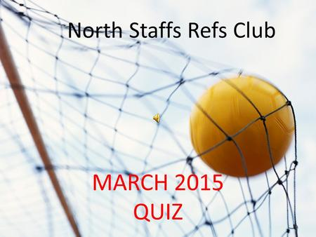 NORTH STAFFS REFS QUIZ MARCH 2015 QUIZ North Staffs Refs Club.