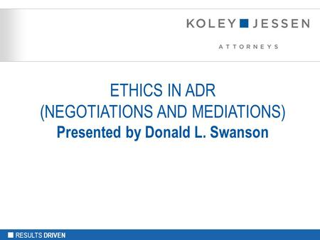 RESULTS DRIVEN ETHICS IN ADR (NEGOTIATIONS AND MEDIATIONS) Presented by Donald L. Swanson.