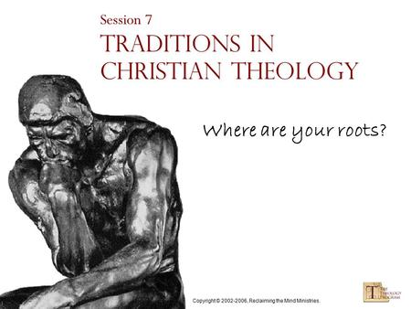 Copyright © 2002-2006, Reclaiming the Mind Ministries. Session 7 Traditions in Christian Theology Where are your roots?