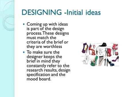 DESIGNING -Initial ideas Coming up with ideas is part of the design process. These designs must match the criteria of the brief or they are worthless To.