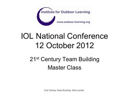 IOL National Conference 12 October 2012 21 st Century Team Building Master Class 21st Century Team Building - Bob Larcher.