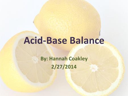 Acid-Base Balance By: Hannah Coakley 2/27/2014. Quick Review: Acids Acids are compounds which function as hydrogen (H+) donors in biochemical equations/solutes.