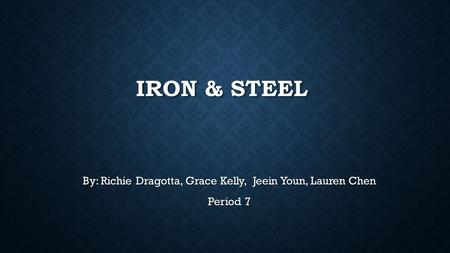 IRON & STEEL By: Richie Dragotta, Grace Kelly, Jeein Youn, Lauren Chen Period 7.