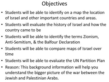 Objectives Students will be able to identify on a map the location of Israel and other important countries and areas. Students will evaluate the history.