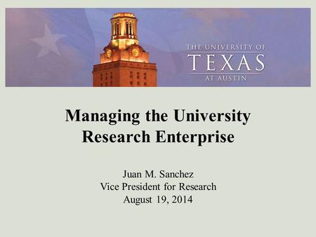 Managing the University Research Enterprise J Managing the University Research Enterprise Juan M. Sanchez Vice President for Research August 19, 2014.