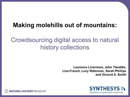 Making molehills out of mountains: Crowdsourcing digital access to natural history collections Laurence Livermore, John Tweddle, Lisa French, Lucy Robinson,