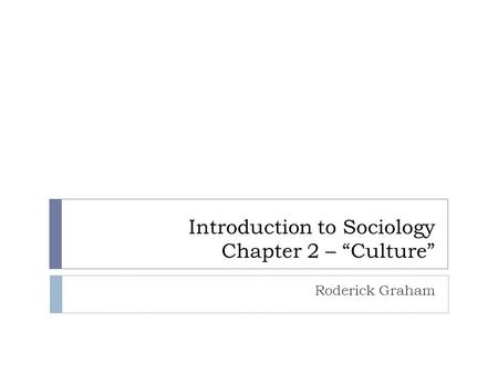 "Introduction to Sociology Chapter 2 – ""Culture"" Roderick Graham."