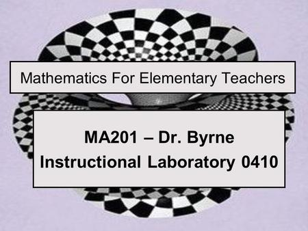 Mathematics For Elementary Teachers MA201 – Dr. Byrne Instructional Laboratory 0410.