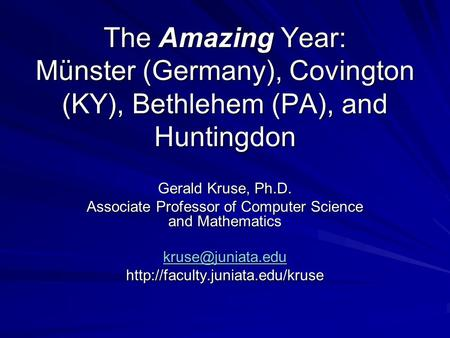 The Amazing Year: Münster (Germany), Covington (KY), Bethlehem (PA), and Huntingdon Gerald Kruse, Ph.D. Associate Professor of Computer Science and Mathematics.