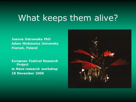 What keeps them alive? Joanna Ostrowska PhD Adam Mickiewicz University Poznań, Poland European Festival Research Project le Mans research workshop 18 November.