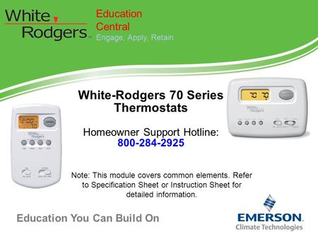 Education You Can Build On White-Rodgers 70 Series Thermostats Homeowner Support Hotline: 800-284-2925 Education Central Engage, Apply, Retain Note: This.