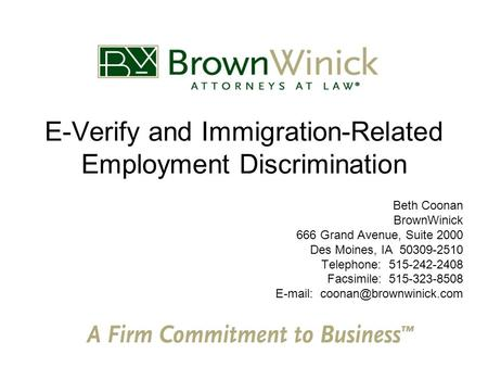 E-Verify and Immigration-Related Employment Discrimination Beth Coonan BrownWinick 666 Grand Avenue, Suite 2000 Des Moines, IA 50309-2510 Telephone: 515-242-2408.
