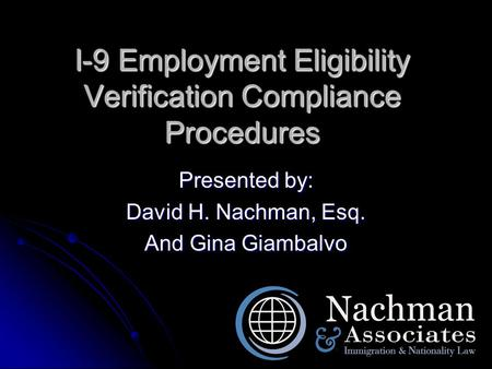 I-9 Employment Eligibility Verification Compliance Procedures Presented by: David H. Nachman, Esq. And Gina Giambalvo.