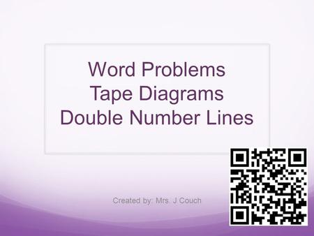 Word Problems Tape Diagrams Double Number Lines Created by: Mrs. J Couch.