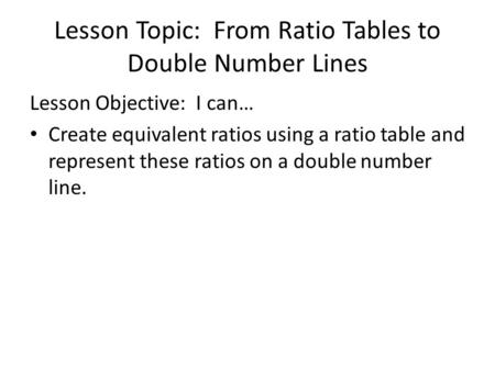 Lesson Topic: From Ratio Tables to Double Number Lines Lesson Objective: I can… Create equivalent ratios using a ratio table and represent these ratios.